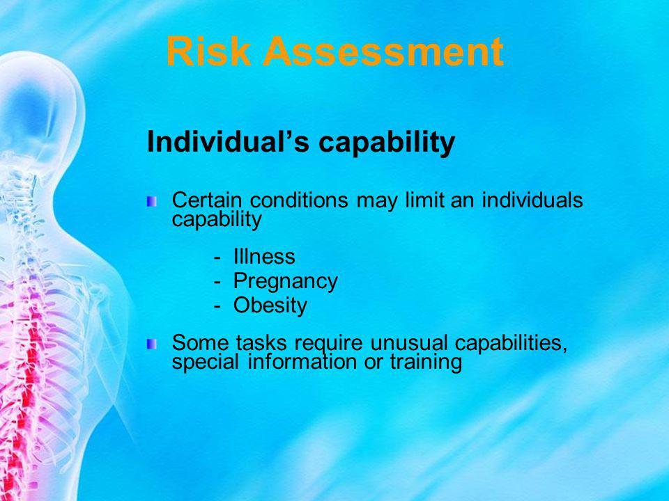 Risk Assessment Individuals capability Certain conditions may limit an individuals capability - Illness - Pregnancy - Obesity Some tasks require unusu