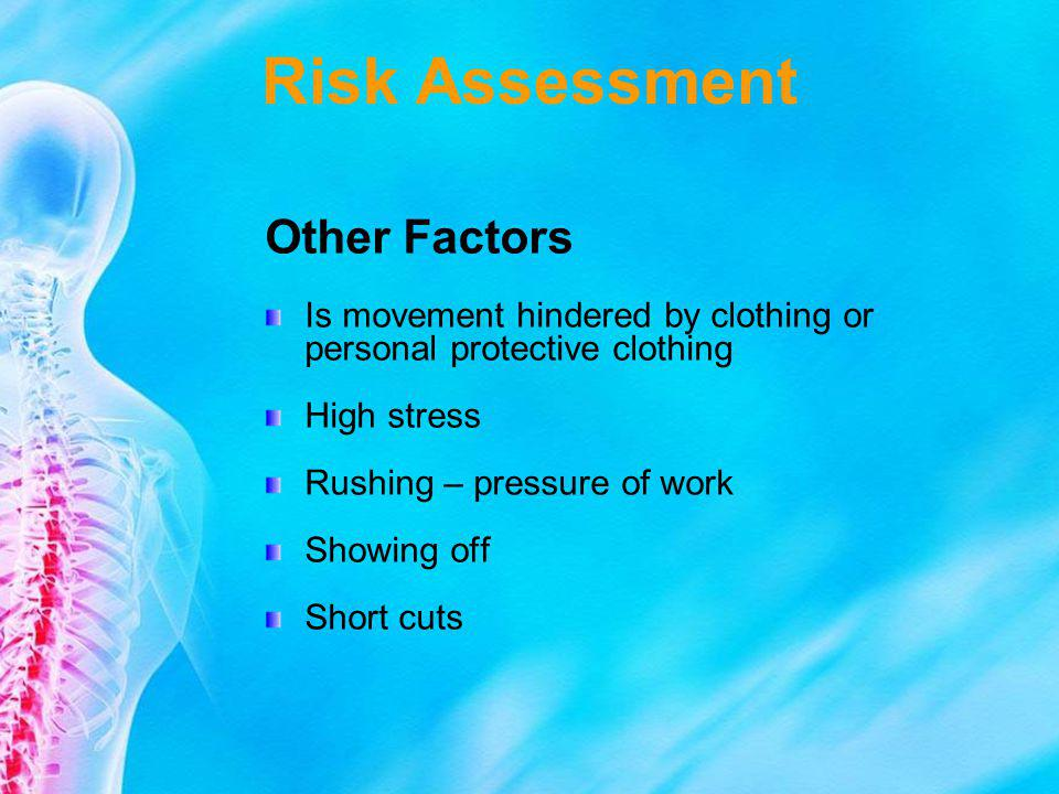 Risk Assessment Other Factors Is movement hindered by clothing or personal protective clothing High stress Rushing – pressure of work Showing off Shor