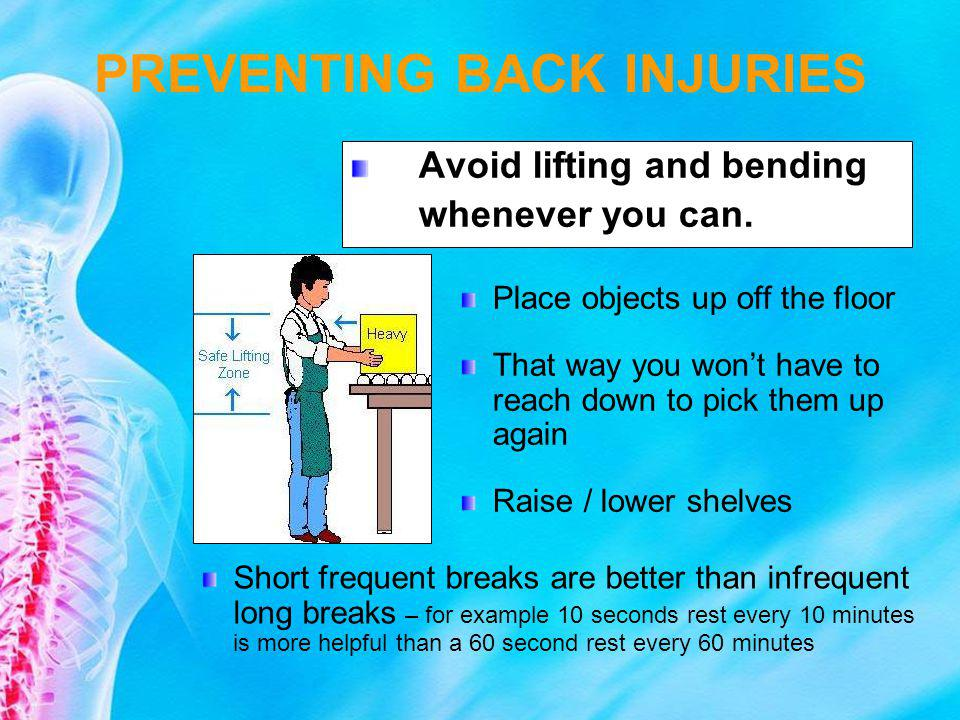 Avoid lifting and bending whenever you can. Place objects up off the floor That way you wont have to reach down to pick them up again Raise / lower sh