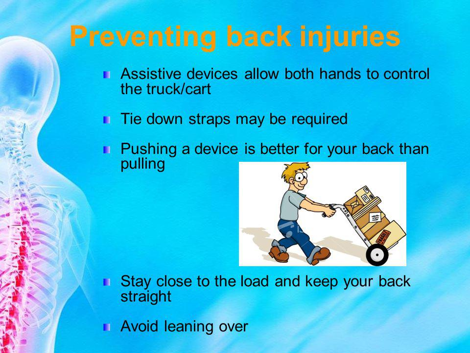 Preventing back injuries Assistive devices allow both hands to control the truck/cart Tie down straps may be required Pushing a device is better for y
