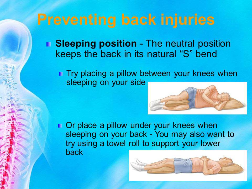 Preventing back injuries Sleeping position - The neutral position keeps the back in its natural S bend Try placing a pillow between your knees when sl