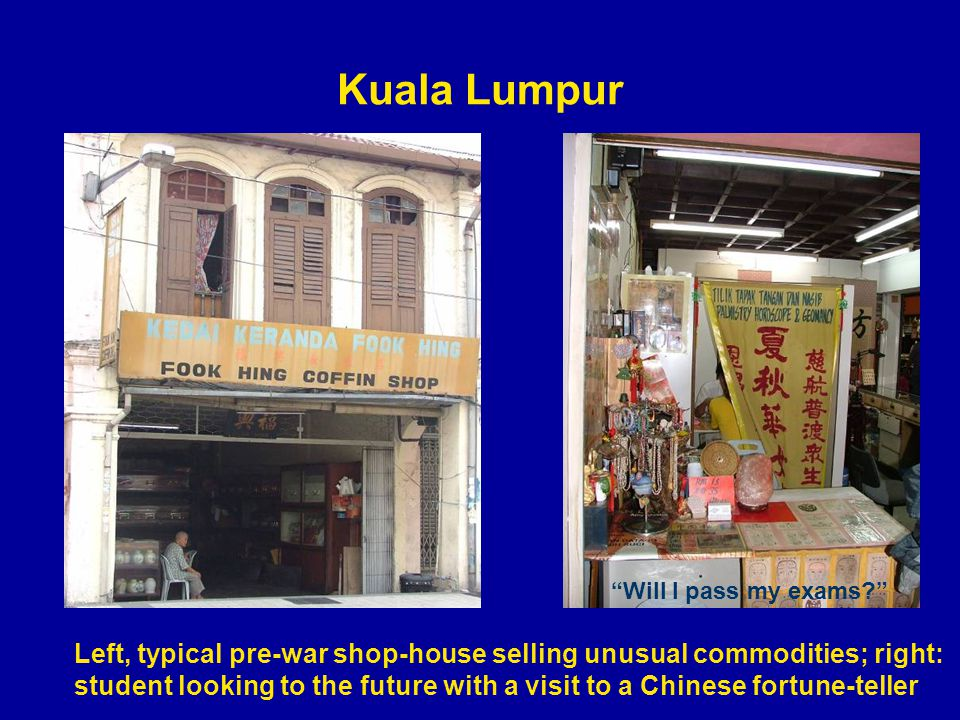 Kuala Lumpur Left, typical pre-war shop-house selling unusual commodities; right: student looking to the future with a visit to a Chinese fortune-teller Will I pass my exams?