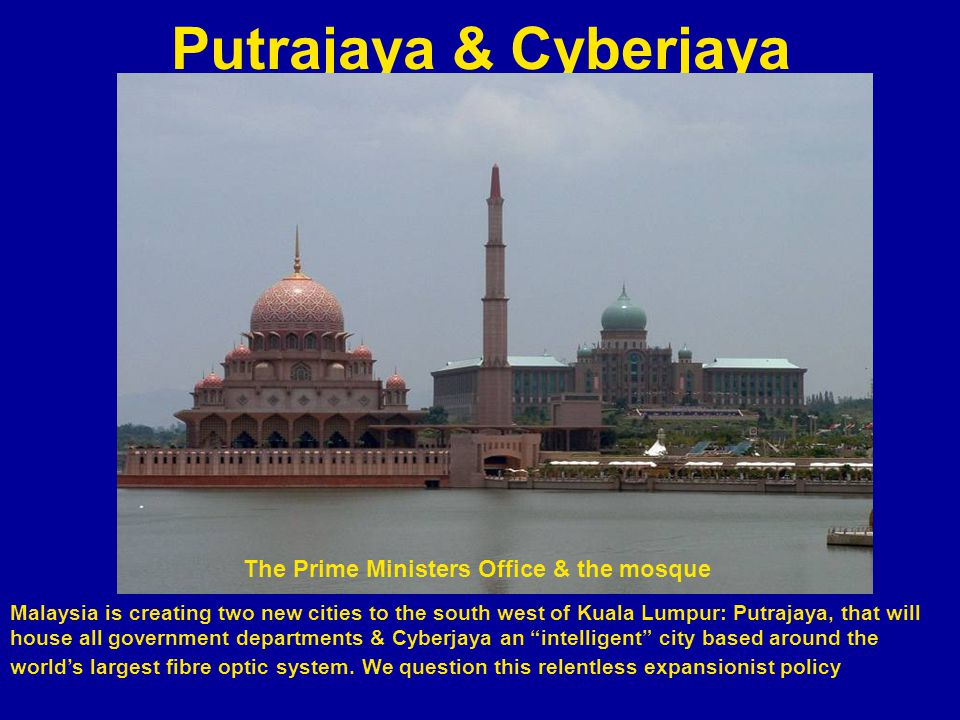 Putrajaya & Cyberjaya Malaysia is creating two new cities to the south west of Kuala Lumpur: Putrajaya, that will house all government departments & Cyberjaya an intelligent city based around the worlds largest fibre optic system.