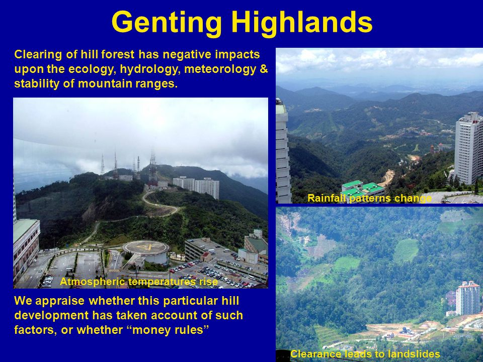 Genting Highlands Clearing of hill forest has negative impacts upon the ecology, hydrology, meteorology & stability of mountain ranges.