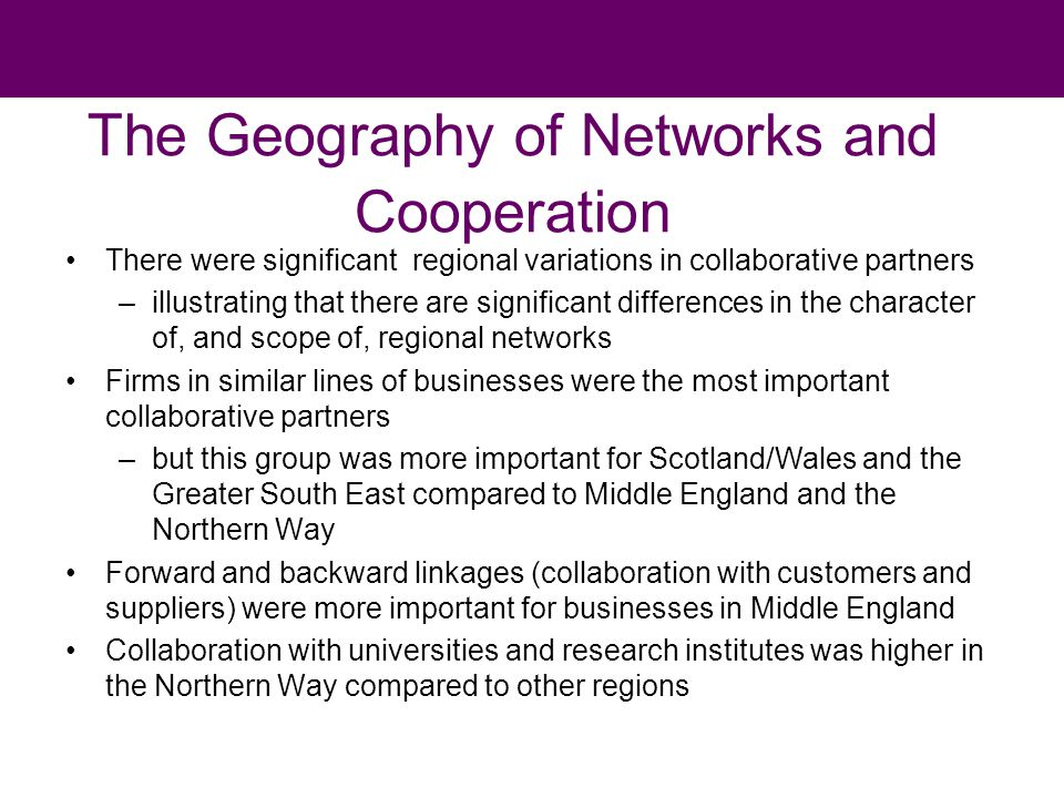 The Geography of Networks and Cooperation There were significant regional variations in collaborative partners –illustrating that there are significant differences in the character of, and scope of, regional networks Firms in similar lines of businesses were the most important collaborative partners –but this group was more important for Scotland/Wales and the Greater South East compared to Middle England and the Northern Way Forward and backward linkages (collaboration with customers and suppliers) were more important for businesses in Middle England Collaboration with universities and research institutes was higher in the Northern Way compared to other regions