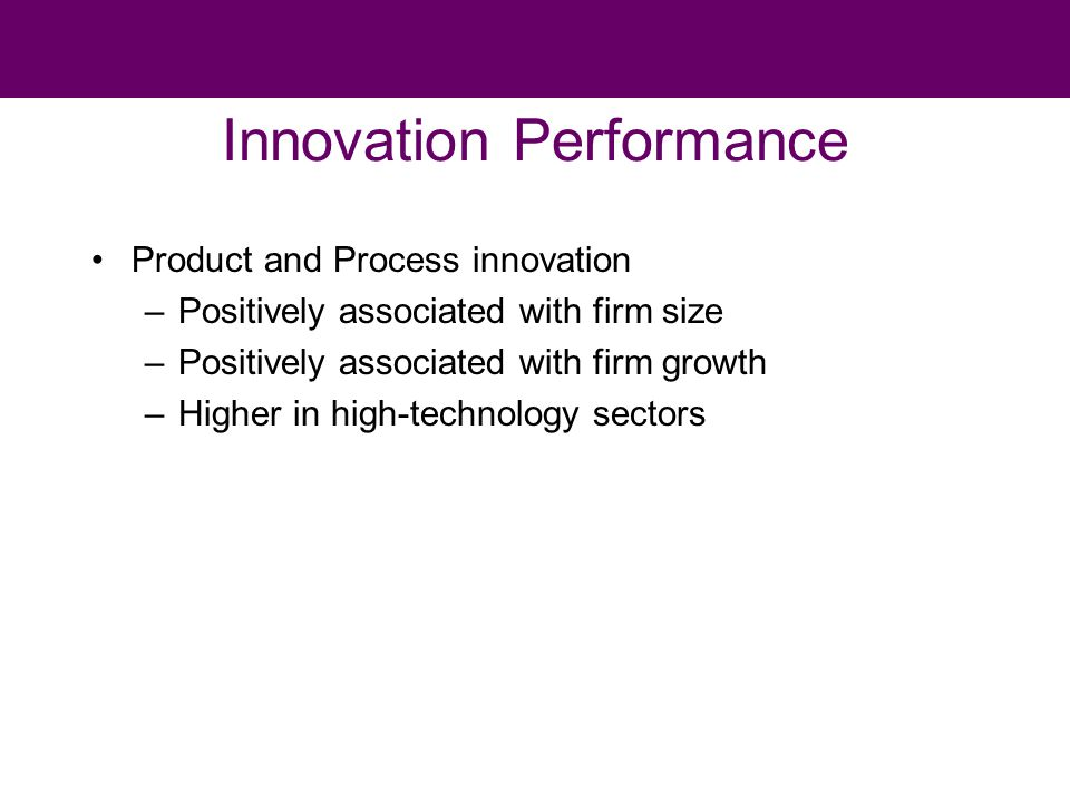 Innovation Performance Product and Process innovation –Positively associated with firm size –Positively associated with firm growth –Higher in high-technology sectors