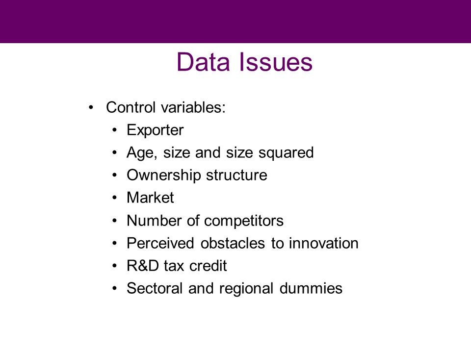 Data Issues Control variables: Exporter Age, size and size squared Ownership structure Market Number of competitors Perceived obstacles to innovation R&D tax credit Sectoral and regional dummies
