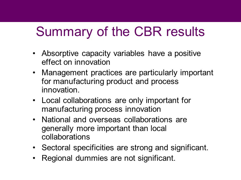 Summary of the CBR results Absorptive capacity variables have a positive effect on innovation Management practices are particularly important for manufacturing product and process innovation.