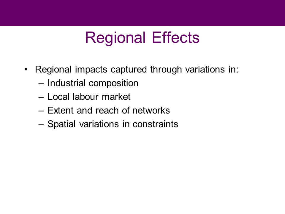 Regional Effects Regional impacts captured through variations in: –Industrial composition –Local labour market –Extent and reach of networks –Spatial variations in constraints