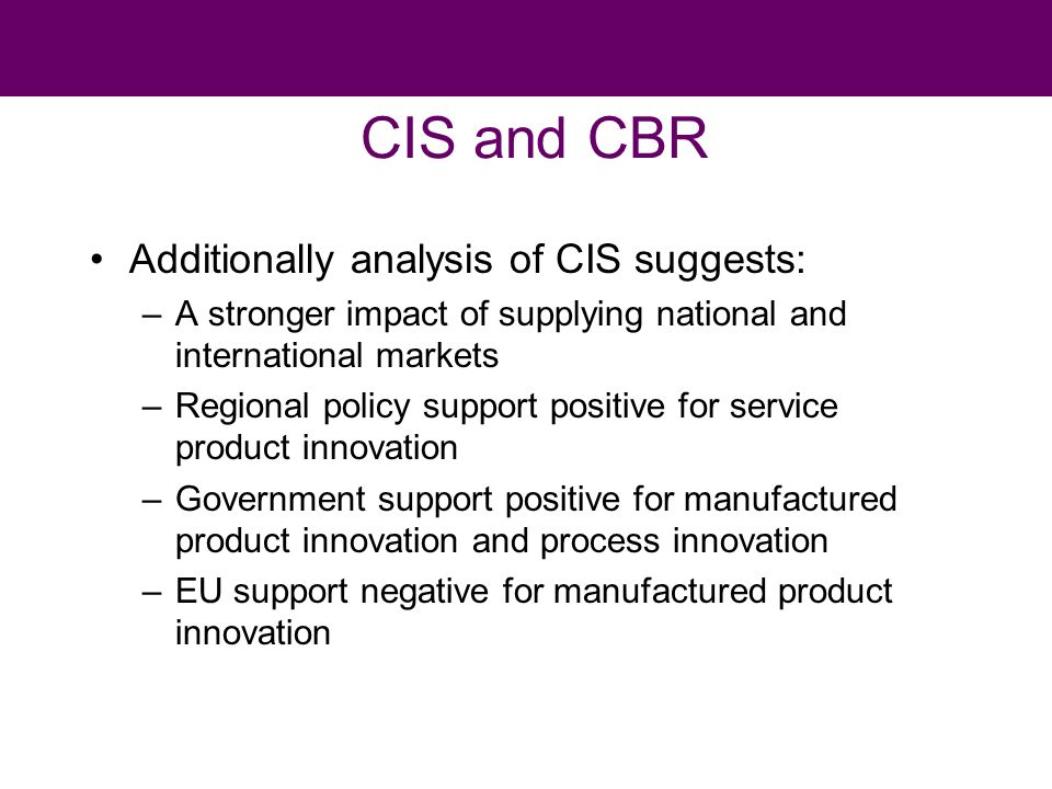 CIS and CBR Additionally analysis of CIS suggests: –A stronger impact of supplying national and international markets –Regional policy support positive for service product innovation –Government support positive for manufactured product innovation and process innovation –EU support negative for manufactured product innovation
