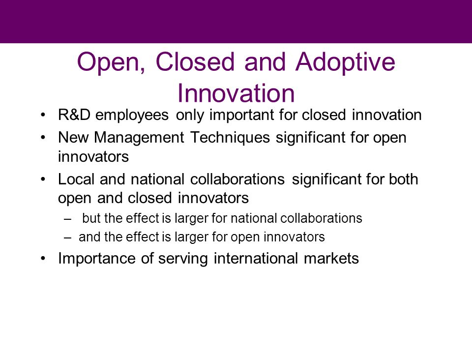 Open, Closed and Adoptive Innovation R&D employees only important for closed innovation New Management Techniques significant for open innovators Local and national collaborations significant for both open and closed innovators – but the effect is larger for national collaborations –and the effect is larger for open innovators Importance of serving international markets