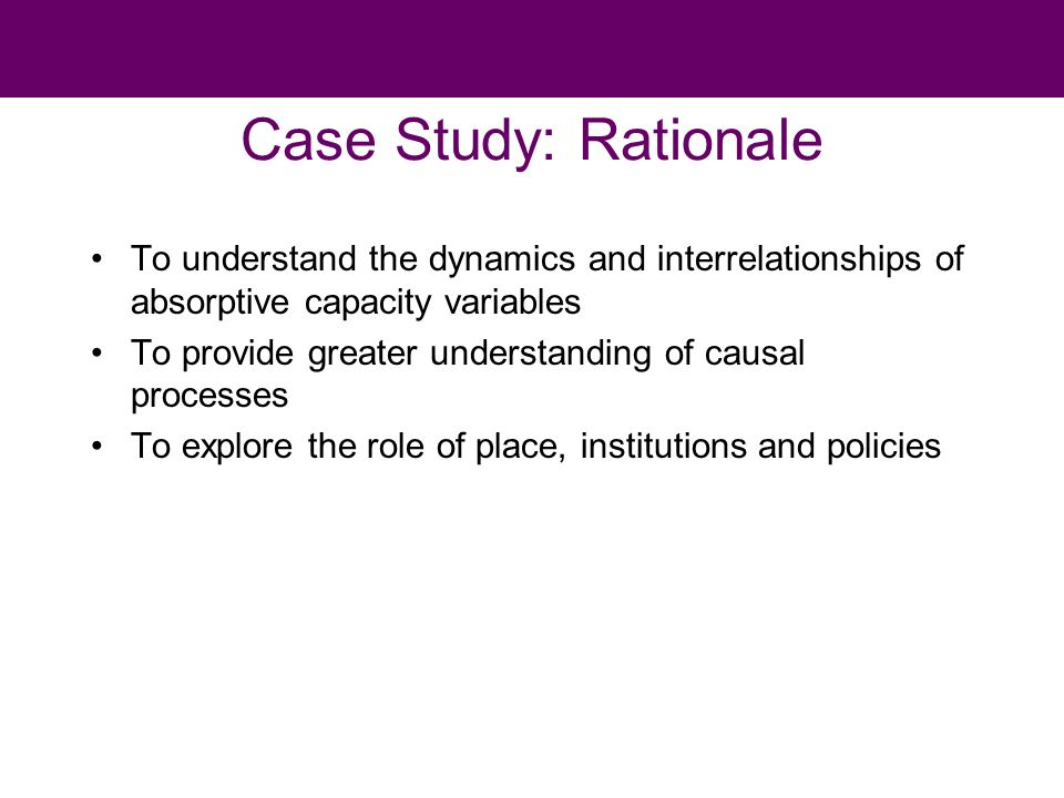 Case Study: Rationale To understand the dynamics and interrelationships of absorptive capacity variables To provide greater understanding of causal processes To explore the role of place, institutions and policies