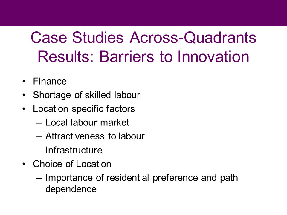Case Studies Across-Quadrants Results: Barriers to Innovation Finance Shortage of skilled labour Location specific factors –Local labour market –Attractiveness to labour –Infrastructure Choice of Location –Importance of residential preference and path dependence