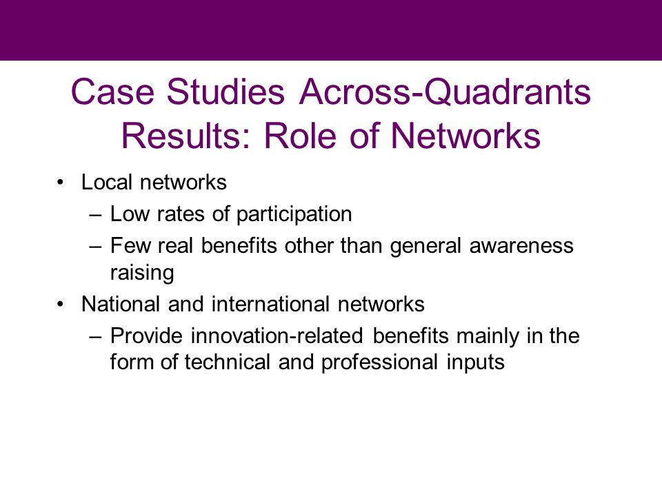 Case Studies Across-Quadrants Results: Role of Networks Local networks –Low rates of participation –Few real benefits other than general awareness raising National and international networks –Provide innovation-related benefits mainly in the form of technical and professional inputs