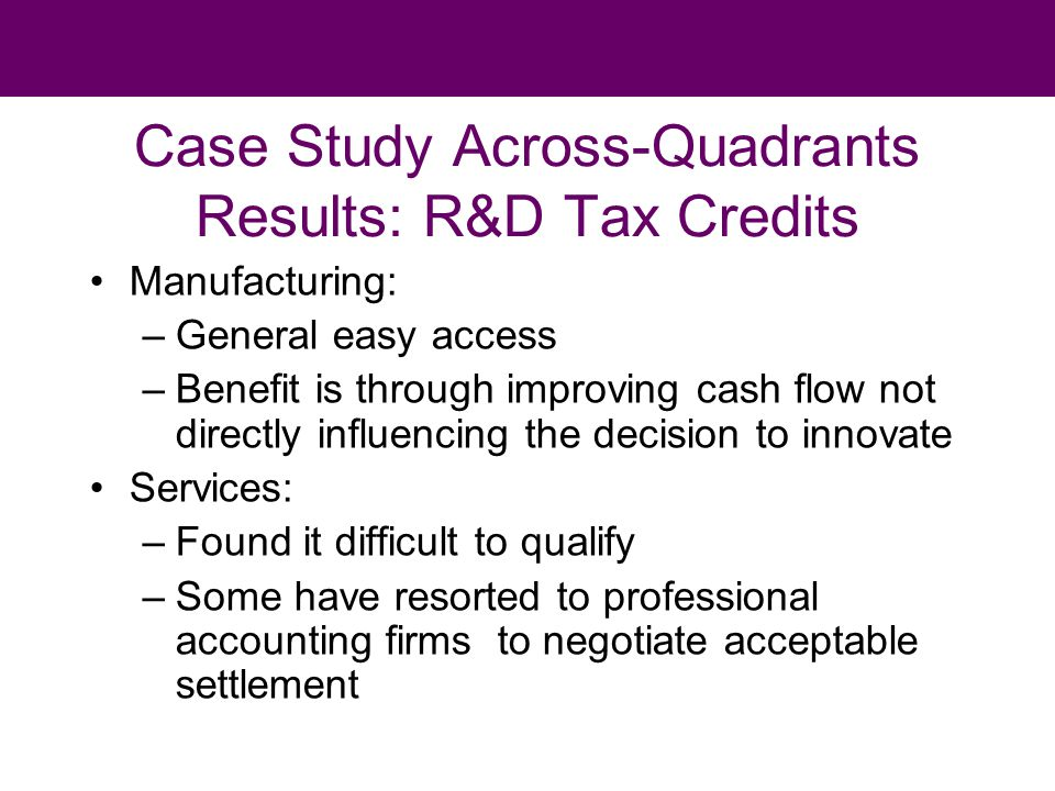 Case Study Across-Quadrants Results: R&D Tax Credits Manufacturing: –General easy access –Benefit is through improving cash flow not directly influencing the decision to innovate Services: –Found it difficult to qualify –Some have resorted to professional accounting firms to negotiate acceptable settlement