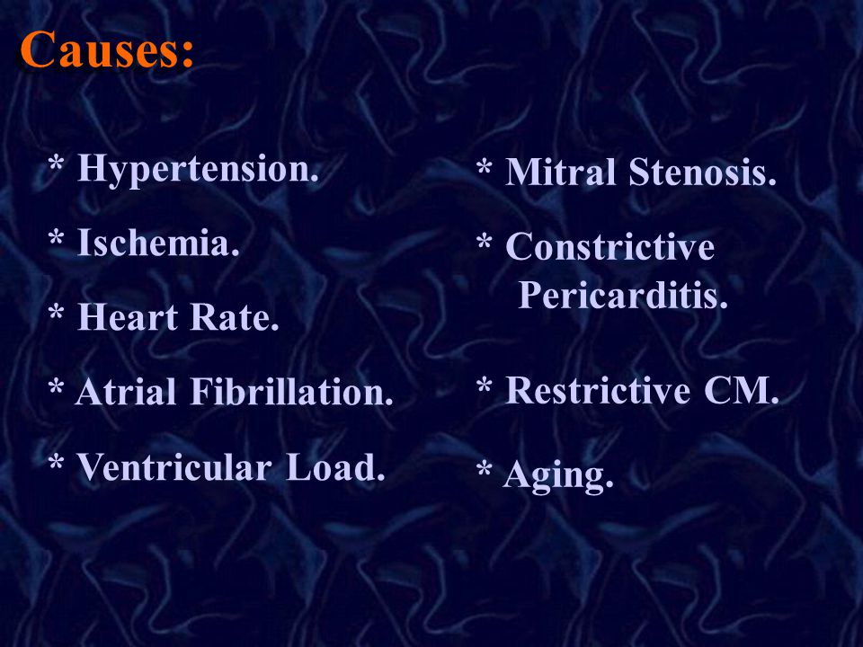 Causes: * Hypertension. * Ischemia. * Heart Rate. * Atrial Fibrillation. * Ventricular Load. * Mitral Stenosis. * Constrictive Pericarditis. * Restric