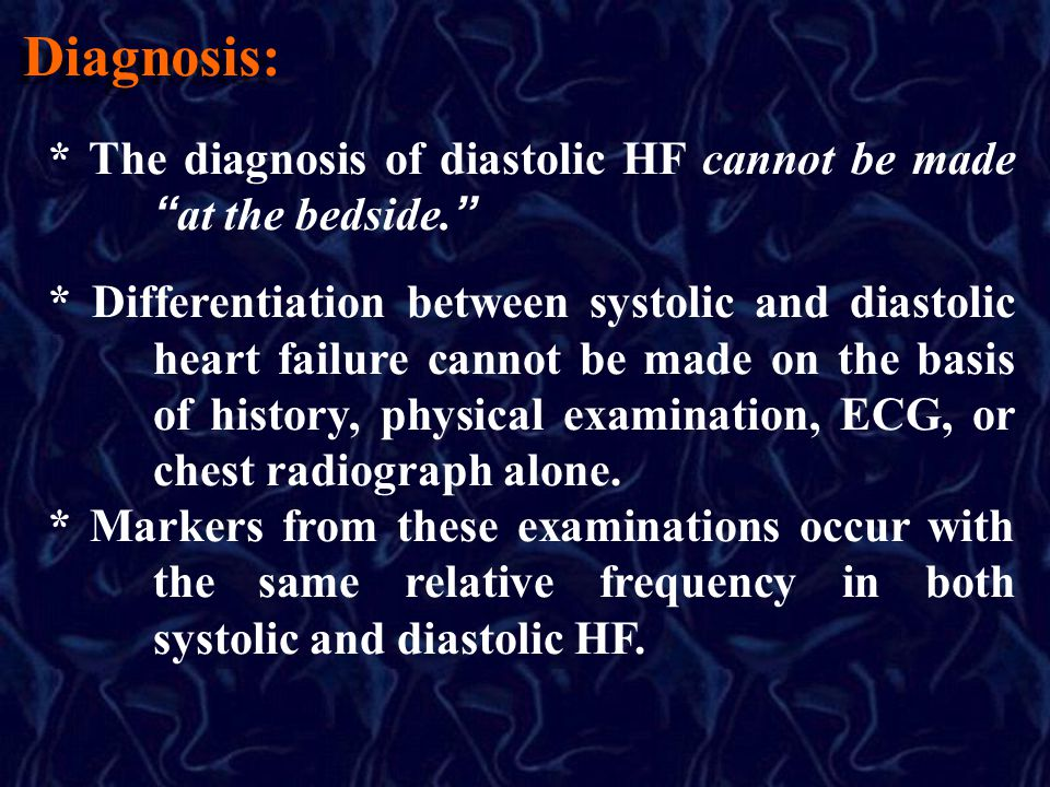 Diagnosis: * The diagnosis of diastolic HF cannot be made at the bedside. * Differentiation between systolic and diastolic heart failure cannot be mad
