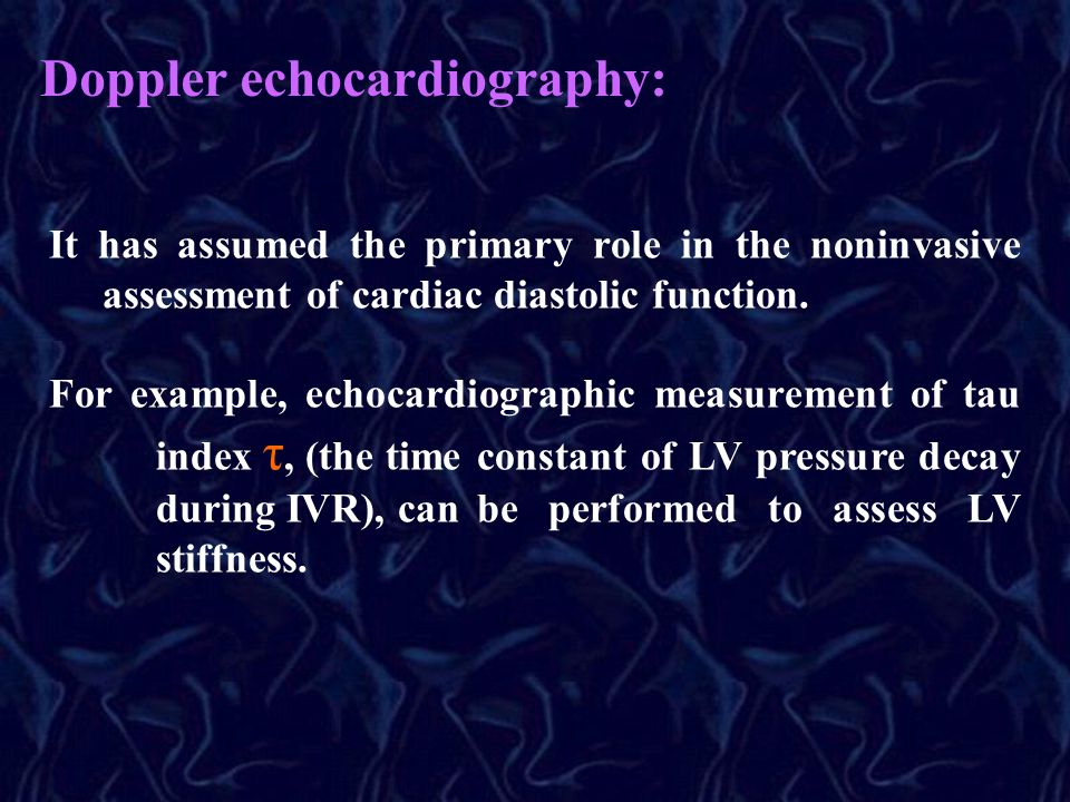 It has assumed the primary role in the noninvasive assessment of cardiac diastolic function. For example, echocardiographic measurement of tau index τ