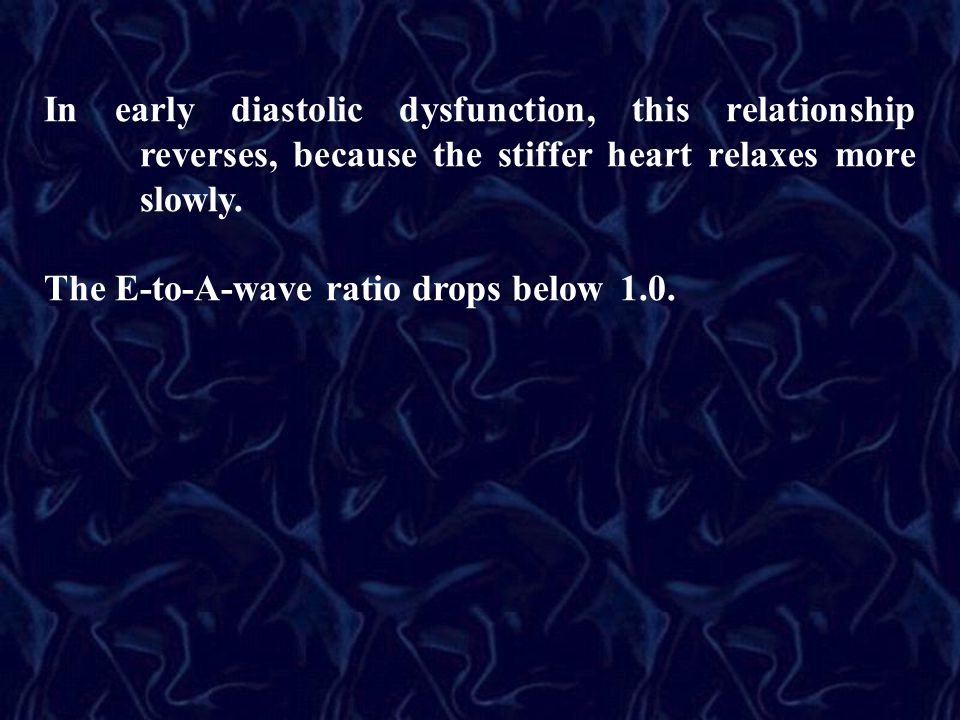 In early diastolic dysfunction, this relationship reverses, because the stiffer heart relaxes more slowly.