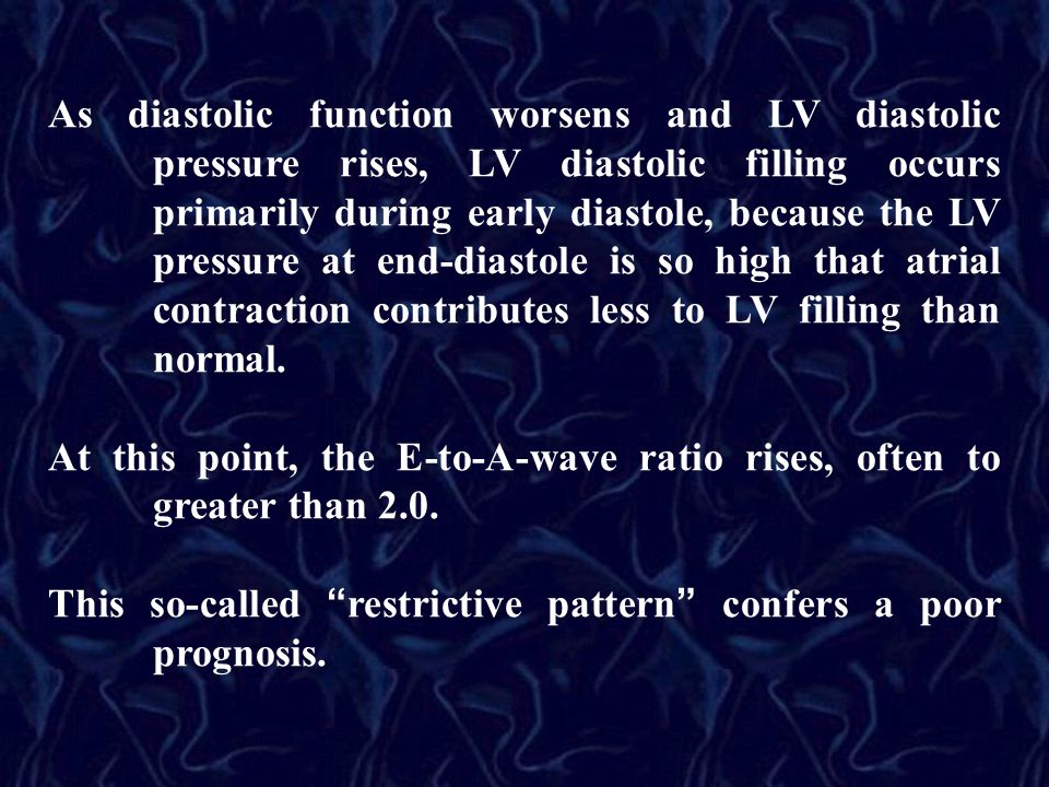 As diastolic function worsens and LV diastolic pressure rises, LV diastolic filling occurs primarily during early diastole, because the LV pressure at end-diastole is so high that atrial contraction contributes less to LV filling than normal.