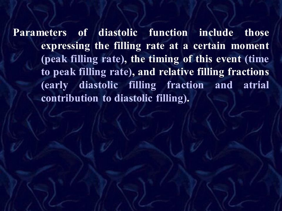 Parameters of diastolic function include those expressing the filling rate at a certain moment (peak filling rate), the timing of this event (time to