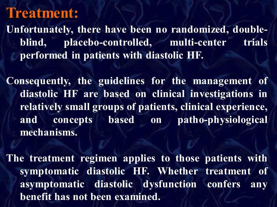 Treatment: Unfortunately, there have been no randomized, double- blind, placebo-controlled, multi-center trials performed in patients with diastolic HF.