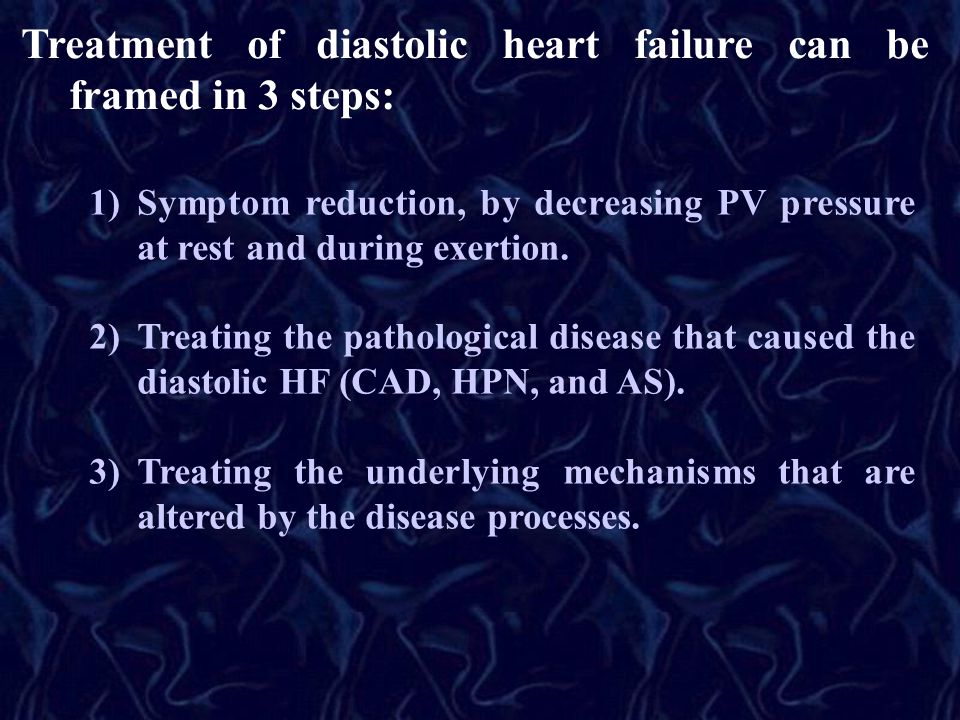 Treatment of diastolic heart failure can be framed in 3 steps: 1)Symptom reduction, by decreasing PV pressure at rest and during exertion. 2)Treating