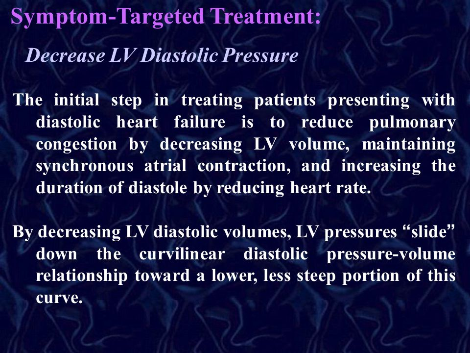 Symptom-Targeted Treatment: Decrease LV Diastolic Pressure The initial step in treating patients presenting with diastolic heart failure is to reduce