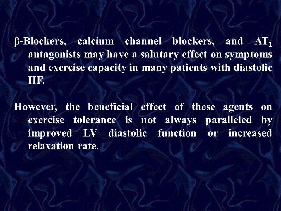 β-Blockers, calcium channel blockers, and AT 1 antagonists may have a salutary effect on symptoms and exercise capacity in many patients with diastoli