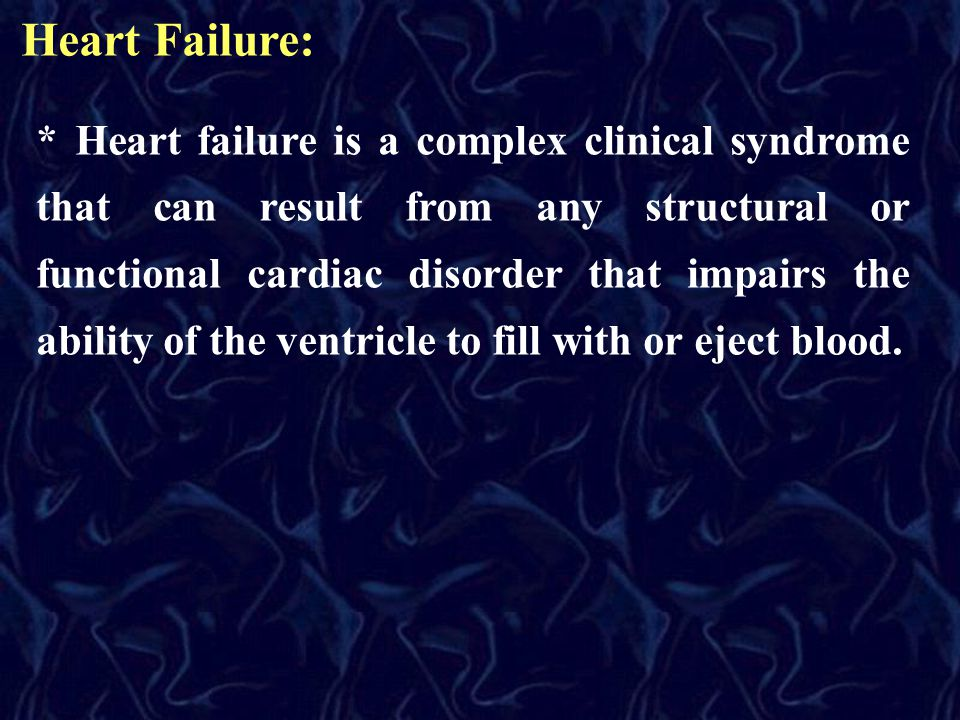 Heart Failure: * Heart failure is a complex clinical syndrome that can result from any structural or functional cardiac disorder that impairs the abil