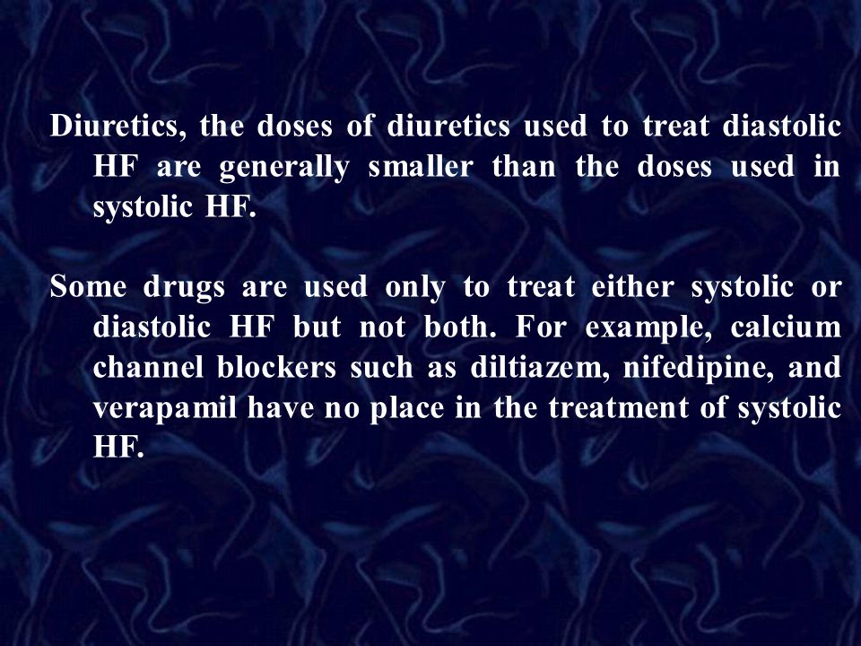 Diuretics, the doses of diuretics used to treat diastolic HF are generally smaller than the doses used in systolic HF.