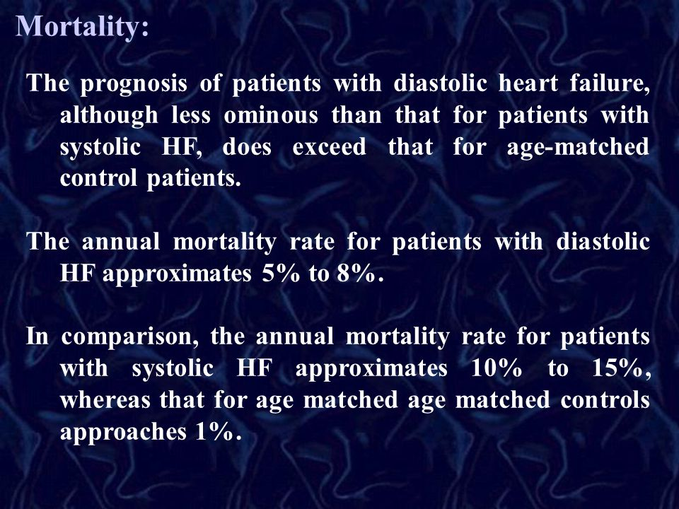 Mortality: The prognosis of patients with diastolic heart failure, although less ominous than that for patients with systolic HF, does exceed that for age-matched control patients.