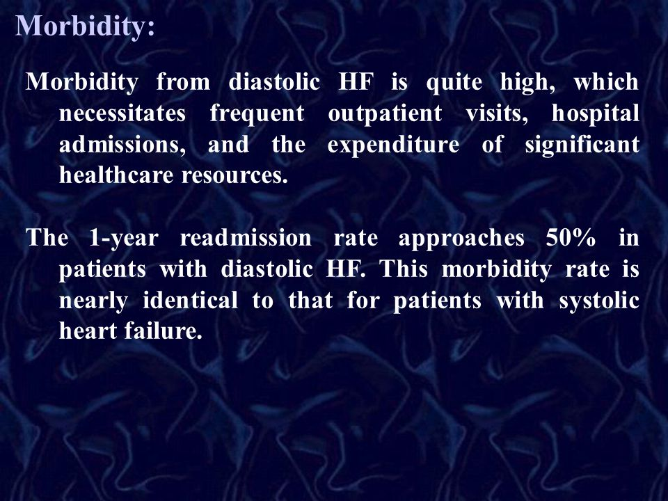Morbidity: Morbidity from diastolic HF is quite high, which necessitates frequent outpatient visits, hospital admissions, and the expenditure of signi