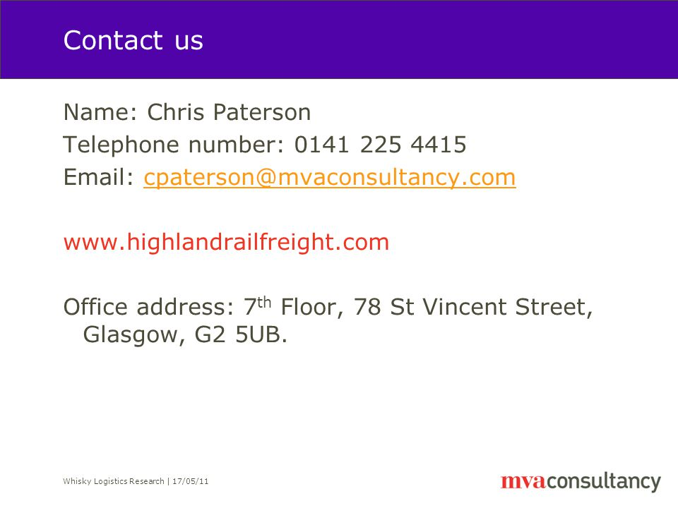Whisky Logistics Research | 17/05/11 Contact us Name: Chris Paterson Telephone number: 0141 225 4415 Email: cpaterson@mvaconsultancy.comcpaterson@mvaconsultancy.com www.highlandrailfreight.com Office address: 7 th Floor, 78 St Vincent Street, Glasgow, G2 5UB.