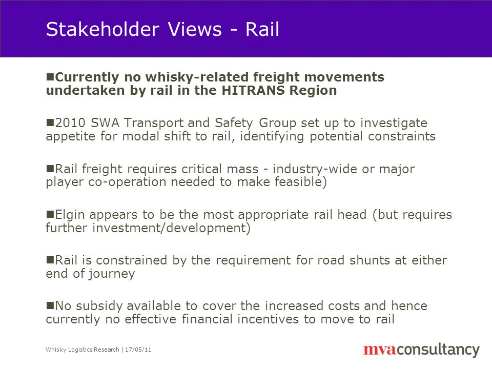 Whisky Logistics Research | 17/05/11 Stakeholder Views - Rail Currently no whisky-related freight movements undertaken by rail in the HITRANS Region 2010 SWA Transport and Safety Group set up to investigate appetite for modal shift to rail, identifying potential constraints Rail freight requires critical mass - industry-wide or major player co-operation needed to make feasible) Elgin appears to be the most appropriate rail head (but requires further investment/development) Rail is constrained by the requirement for road shunts at either end of journey No subsidy available to cover the increased costs and hence currently no effective financial incentives to move to rail