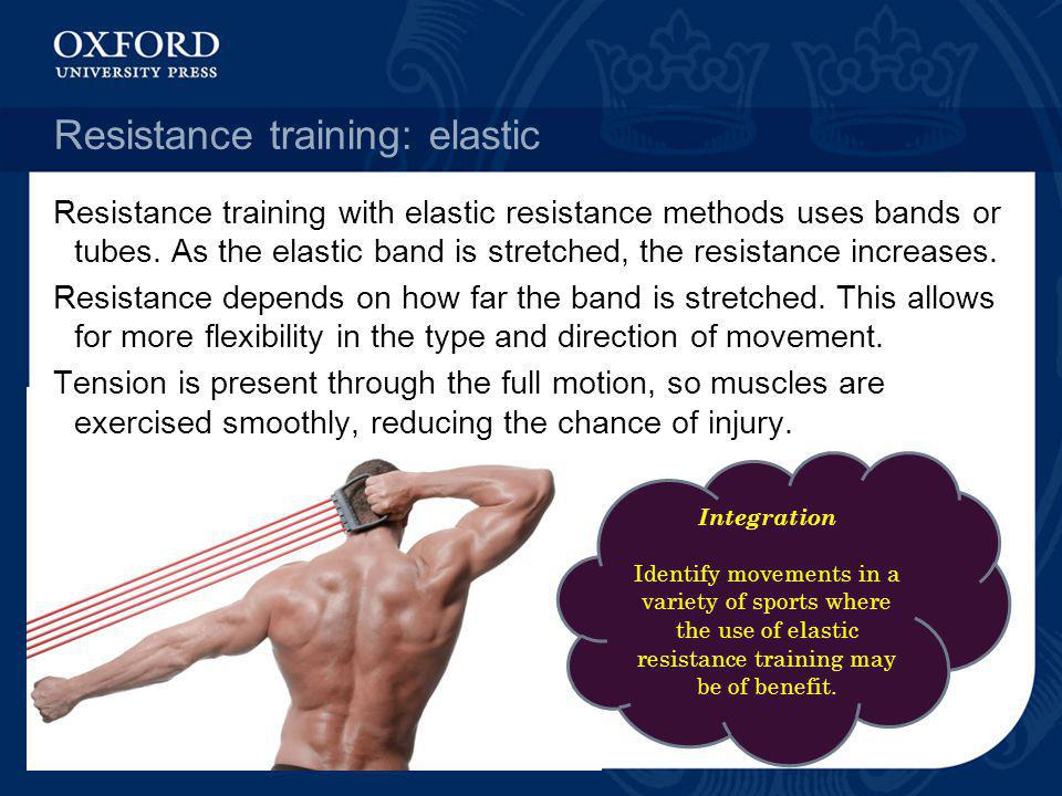 Resistance training: elastic Resistance training with elastic resistance methods uses bands or tubes. As the elastic band is stretched, the resistance