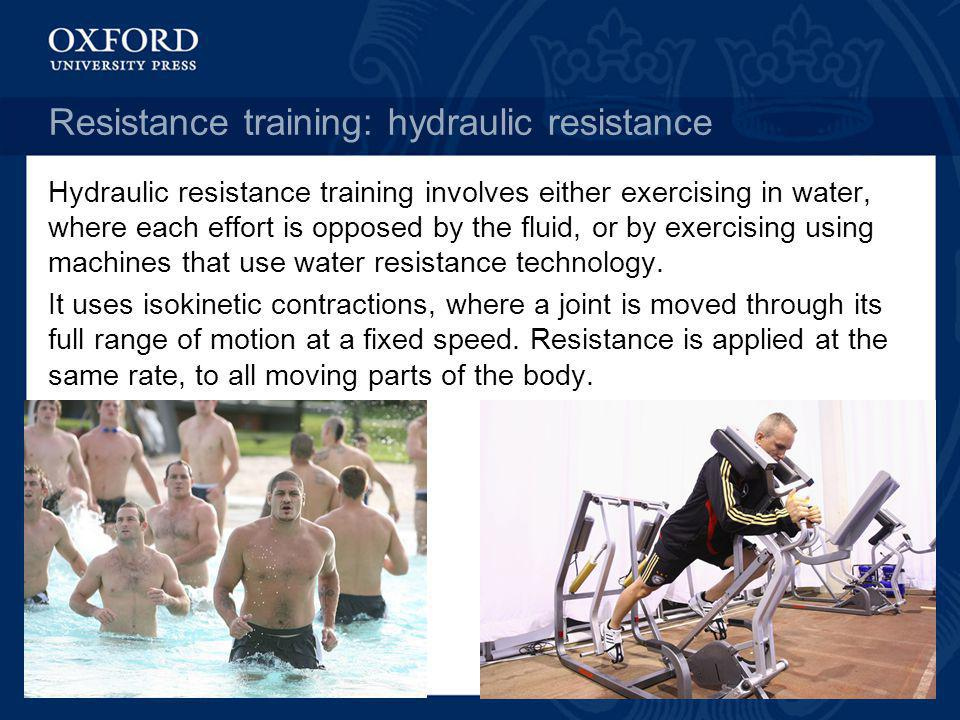 Resistance training: hydraulic resistance Hydraulic resistance training involves either exercising in water, where each effort is opposed by the fluid