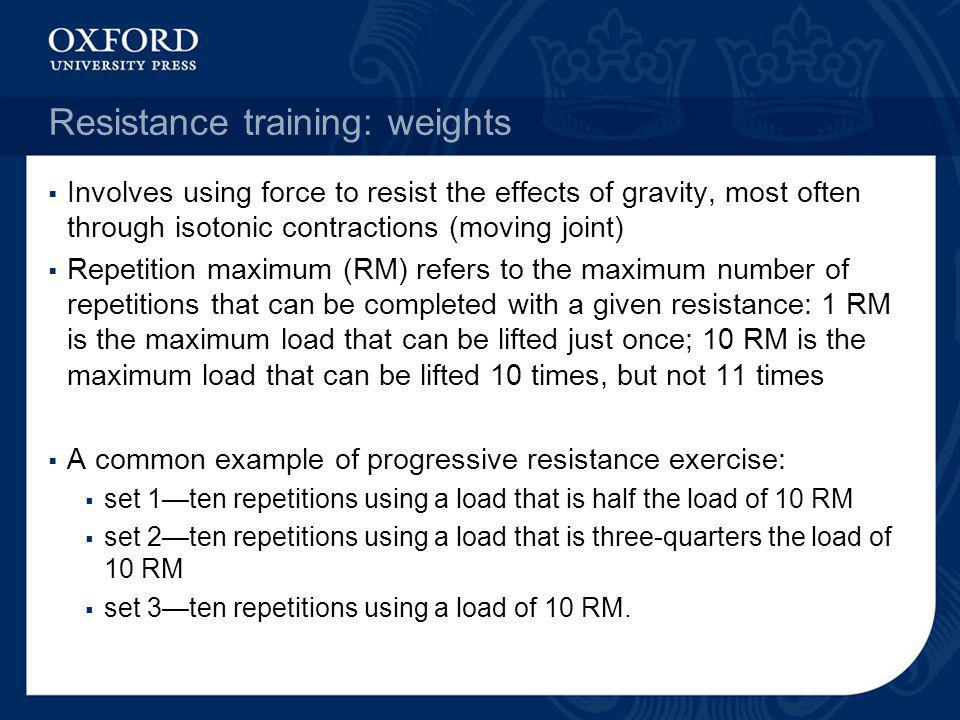 Resistance training: weights Involves using force to resist the effects of gravity, most often through isotonic contractions (moving joint) Repetition