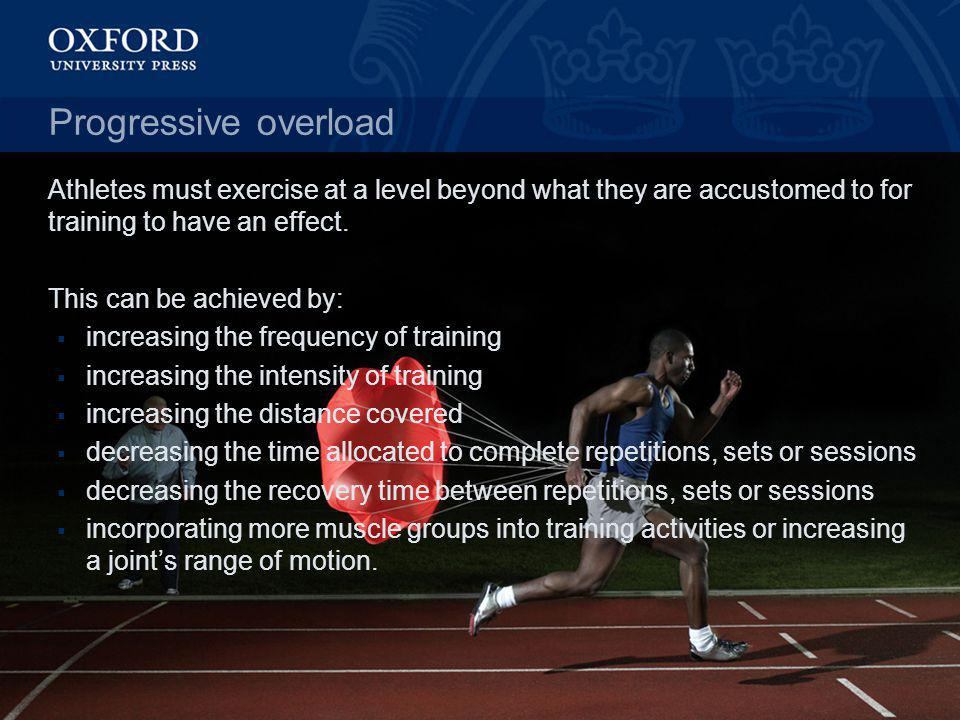 Progressive overload Athletes must exercise at a level beyond what they are accustomed to for training to have an effect. This can be achieved by: inc