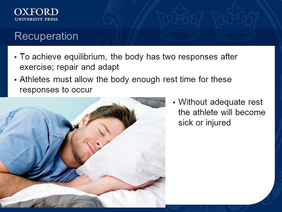 Recuperation To achieve equilibrium, the body has two responses after exercise; repair and adapt Athletes must allow the body enough rest time for the