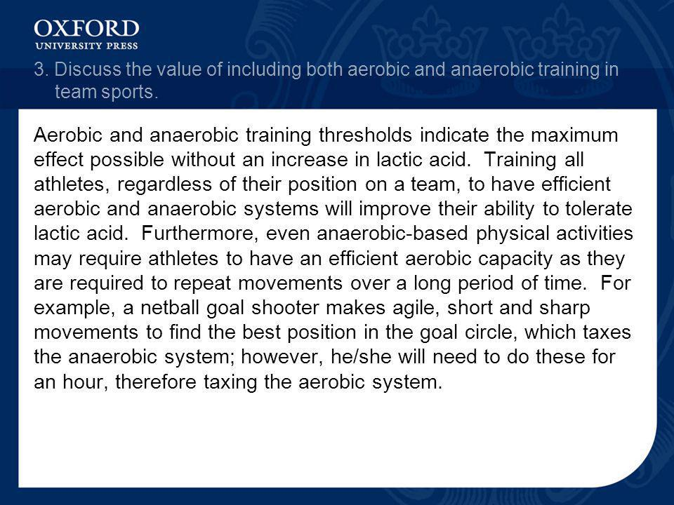 3. Discuss the value of including both aerobic and anaerobic training in team sports. Aerobic and anaerobic training thresholds indicate the maximum e
