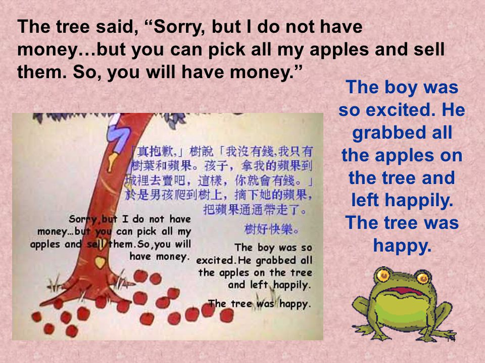 14 The tree said, Sorry, but I do not have money…but you can pick all my apples and sell them. So, you will have money. The boy was so excited. He gra