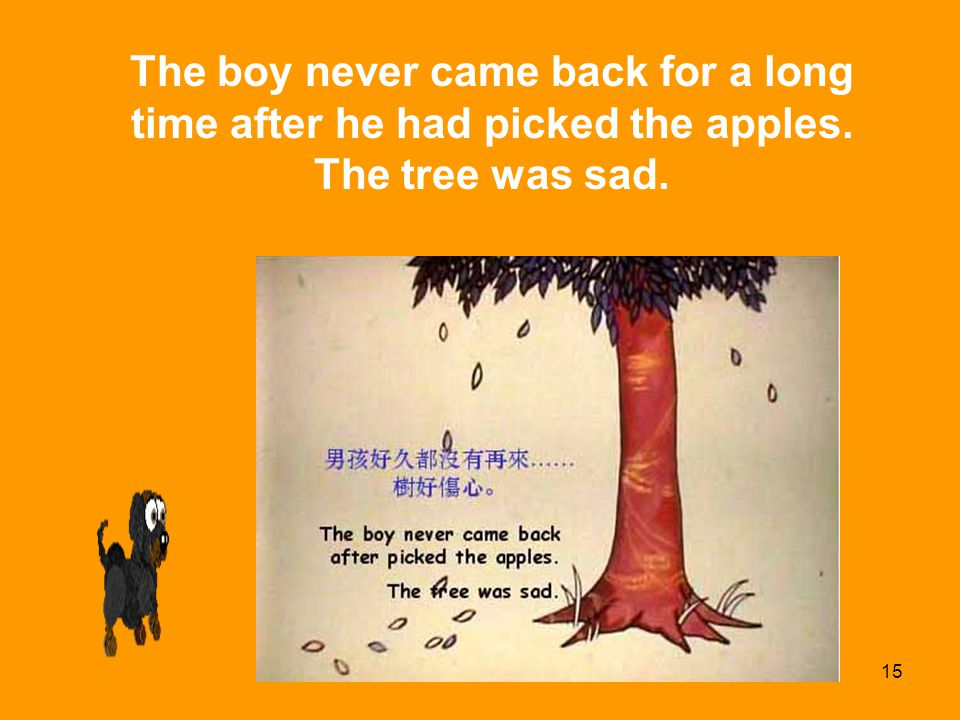 15 The boy never came back for a long time after he had picked the apples. The tree was sad.