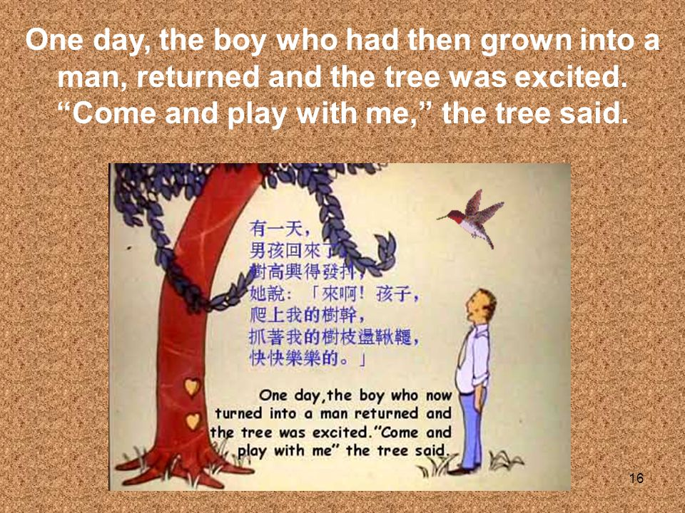 16 One day, the boy who had then grown into a man, returned and the tree was excited. Come and play with me, the tree said.