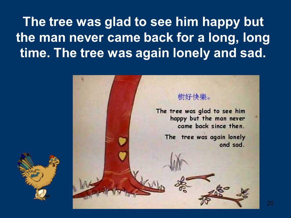 20 The tree was glad to see him happy but the man never came back for a long, long time. The tree was again lonely and sad.