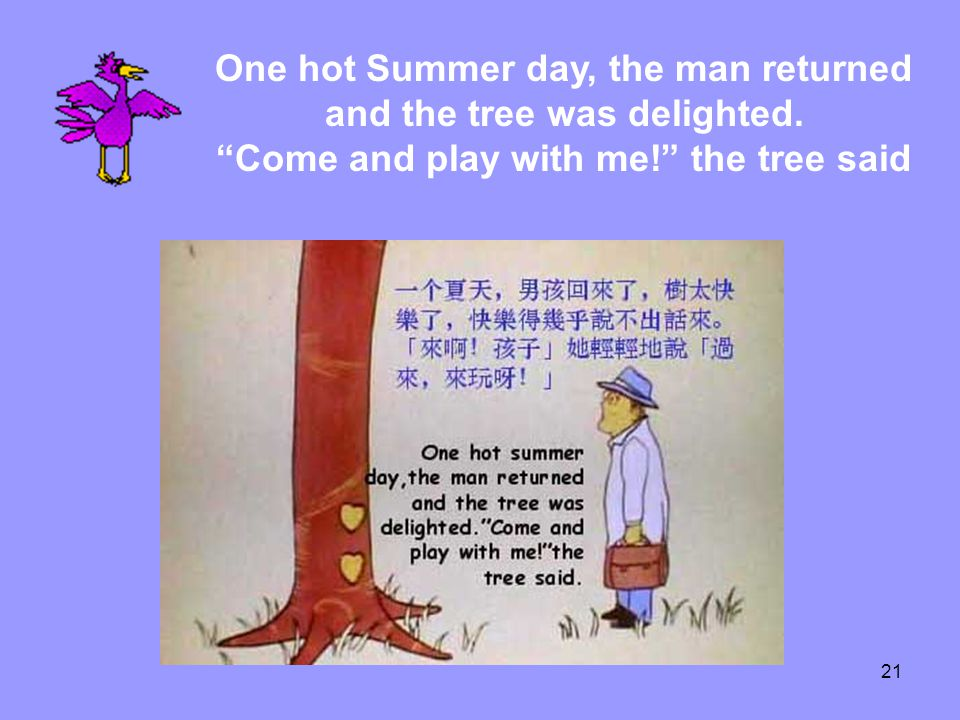 21 One hot Summer day, the man returned and the tree was delighted. Come and play with me! the tree said