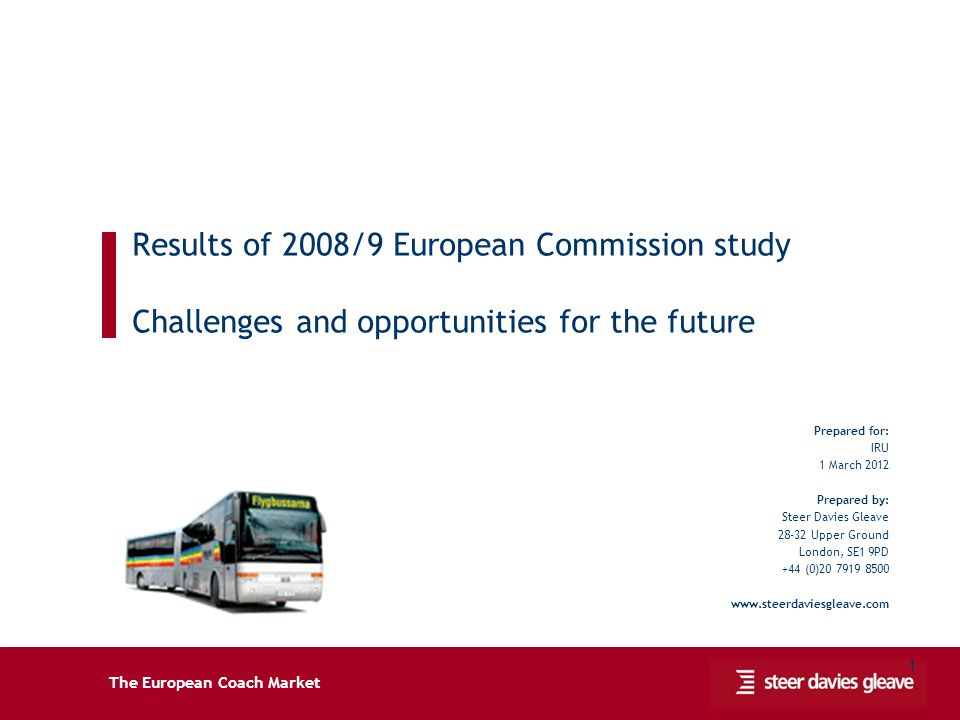 The European Coach Market 1 Results of 2008/9 European Commission study Challenges and opportunities for the future Prepared for: IRU 1 March 2012 Pre
