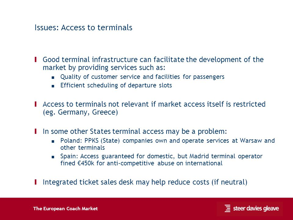 The European Coach Market Issues: Access to terminals Ι Good terminal infrastructure can facilitate the development of the market by providing services such as: Quality of customer service and facilities for passengers Efficient scheduling of departure slots Ι Access to terminals not relevant if market access itself is restricted (eg.