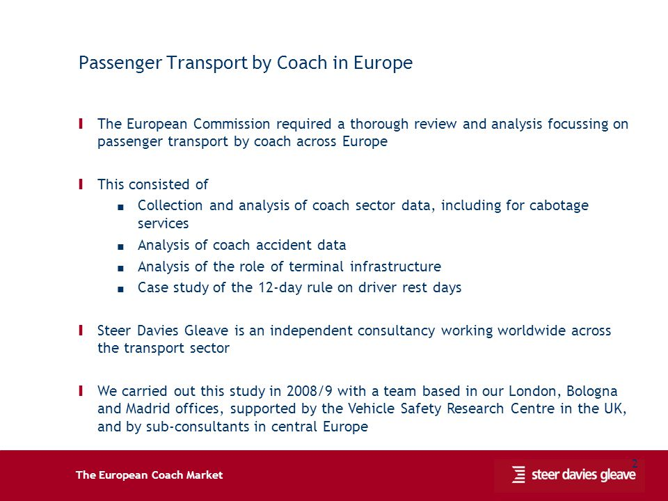 The European Coach Market 2 Passenger Transport by Coach in Europe Ι The European Commission required a thorough review and analysis focussing on passenger transport by coach across Europe Ι This consisted of Collection and analysis of coach sector data, including for cabotage services Analysis of coach accident data Analysis of the role of terminal infrastructure Case study of the 12-day rule on driver rest days Ι Steer Davies Gleave is an independent consultancy working worldwide across the transport sector Ι We carried out this study in 2008/9 with a team based in our London, Bologna and Madrid offices, supported by the Vehicle Safety Research Centre in the UK, and by sub-consultants in central Europe