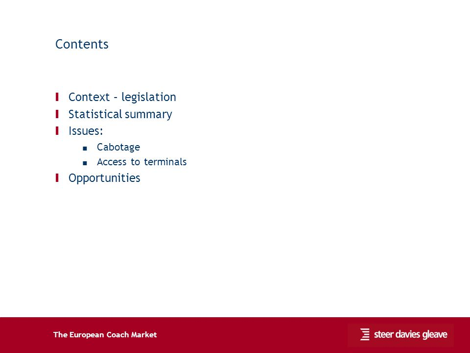 The European Coach Market Contents Ι Context – legislation Ι Statistical summary Ι Issues: Cabotage Access to terminals Ι Opportunities